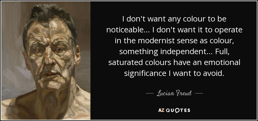 I don't want any colour to be noticeable... I don't want it to operate in the modernist sense as colour, something independent... Full, saturated colours have an emotional significance I want to avoid. - Lucian Freud
