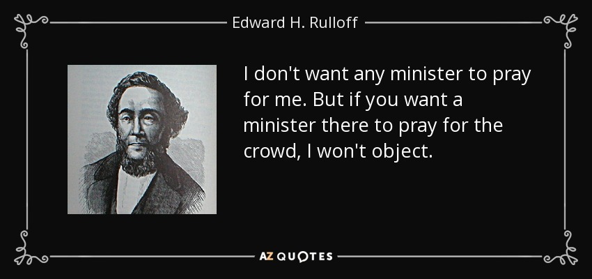 I don't want any minister to pray for me. But if you want a minister there to pray for the crowd, I won't object. - Edward H. Rulloff