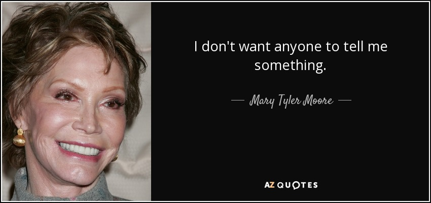I don't want anyone to tell me something. - Mary Tyler Moore