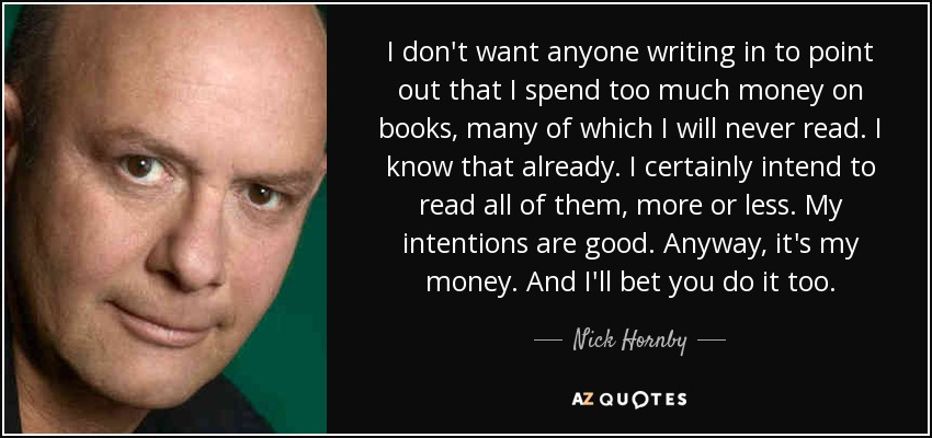 I don't want anyone writing in to point out that I spend too much money on books, many of which I will never read. I know that already. I certainly intend to read all of them, more or less. My intentions are good. Anyway, it's my money. And I'll bet you do it too. - Nick Hornby