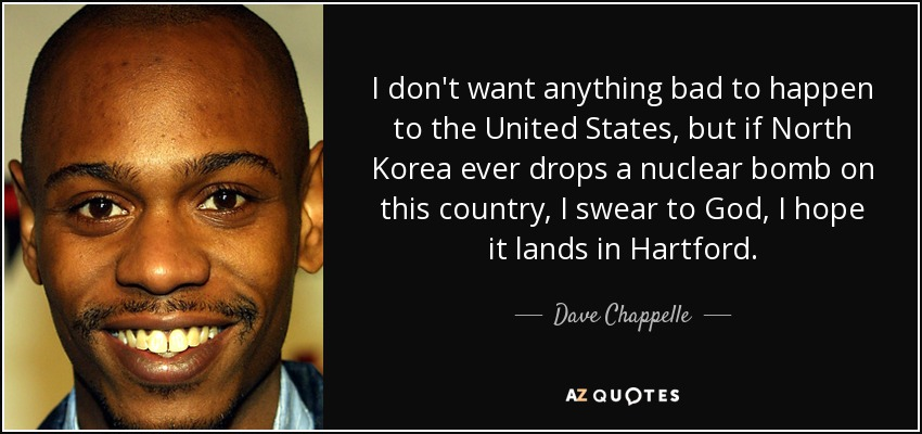 I don't want anything bad to happen to the United States, but if North Korea ever drops a nuclear bomb on this country, I swear to God, I hope it lands in Hartford. - Dave Chappelle