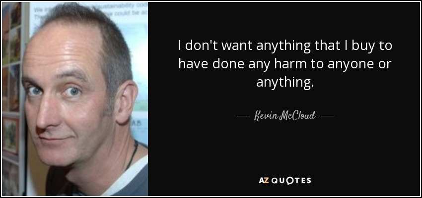 I don't want anything that I buy to have done any harm to anyone or anything. - Kevin McCloud