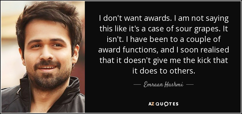 I don't want awards. I am not saying this like it's a case of sour grapes. It isn't. I have been to a couple of award functions, and I soon realised that it doesn't give me the kick that it does to others. - Emraan Hashmi