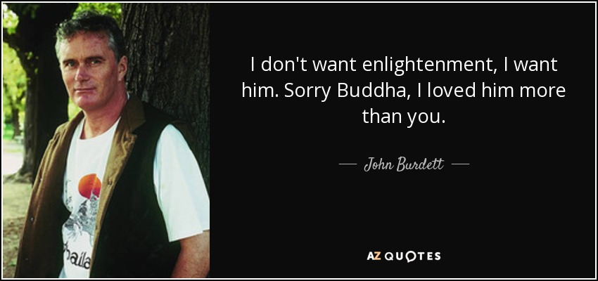 I don't want enlightenment, I want him. Sorry Buddha, I loved him more than you. - John Burdett