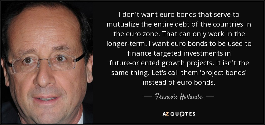 I don't want euro bonds that serve to mutualize the entire debt of the countries in the euro zone. That can only work in the longer-term. I want euro bonds to be used to finance targeted investments in future-oriented growth projects. It isn't the same thing. Let's call them 'project bonds' instead of euro bonds. - Francois Hollande