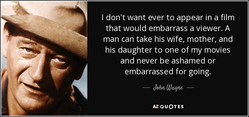 I don't want ever to appear in a film that would embarrass a viewer. A man can take his wife, mother, and his daughter to one of my movies and never be ashamed or embarrassed for going. - John Wayne