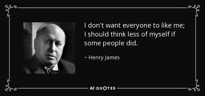 I don't want everyone to like me; I should think less of myself if some people did. - Henry James