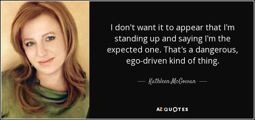 I don't want it to appear that I'm standing up and saying I'm the expected one. That's a dangerous, ego-driven kind of thing. - Kathleen McGowan