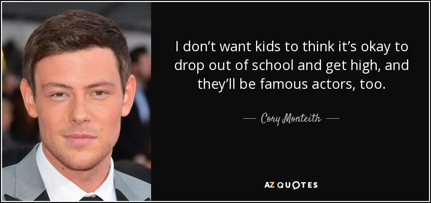 I don't want kids to think it's okay to drop out of school and get high, and they'll be famous actors, too. - Cory Monteith