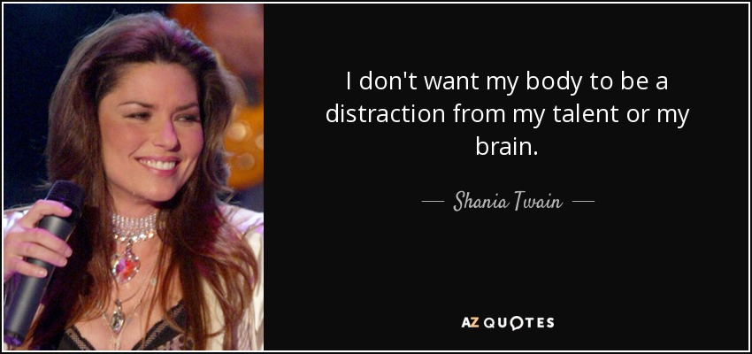 I don't want my body to be a distraction from my talent or my brain. - Shania Twain