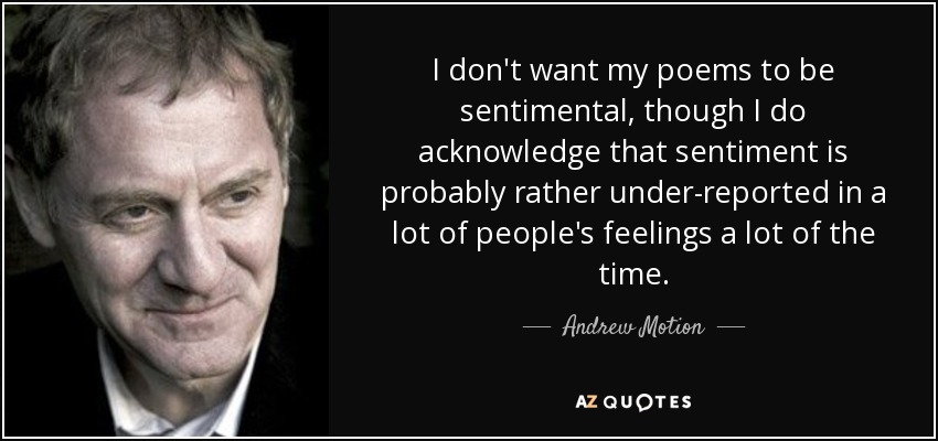 I don't want my poems to be sentimental, though I do acknowledge that sentiment is probably rather under-reported in a lot of people's feelings a lot of the time. - Andrew Motion