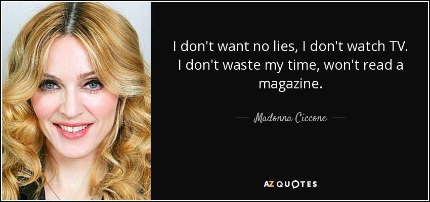 I don't want no lies, I don't watch TV. I don't waste my time, won't read a magazine. - Madonna Ciccone