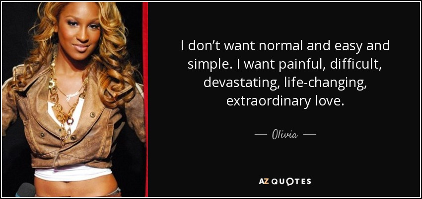 I don't want normal and easy and simple. I want painful, difficult, devastating, life-changing, extraordinary love. - Olivia