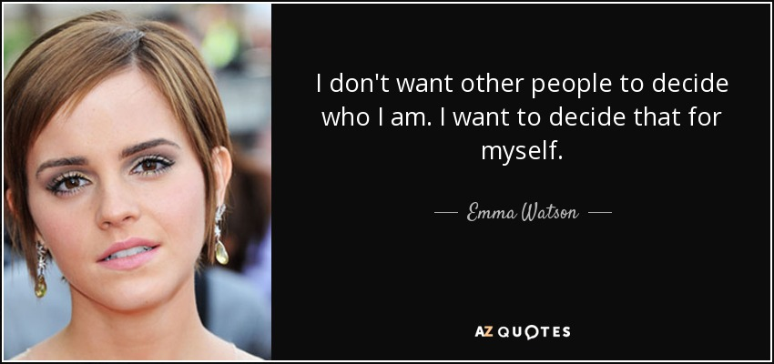 I don't want other people to decide who I am. I want to decide that for myself. - Emma Watson