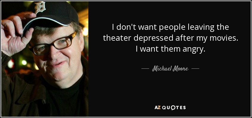 I don't want people leaving the theater depressed after my movies. I want them angry. - Michael Moore