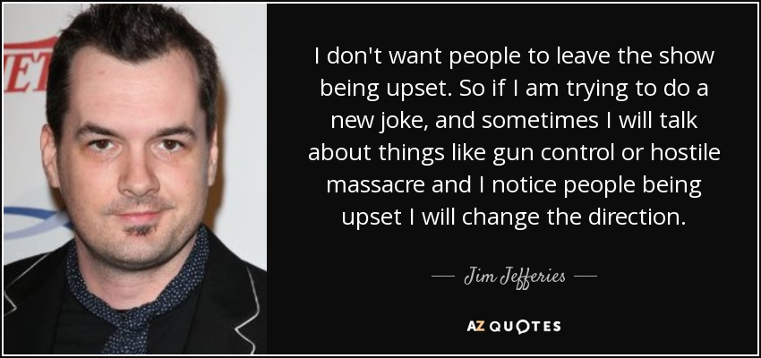 I don't want people to leave the show being upset. So if I am trying to do a new joke, and sometimes I will talk about things like gun control or hostile massacre and I notice people being upset I will change the direction. - Jim Jefferies