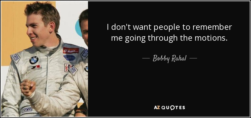 I don't want people to remember me going through the motions. - Bobby Rahal