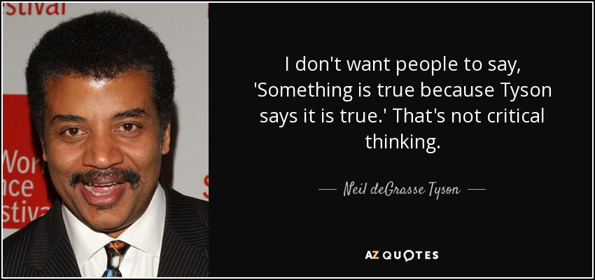 I don't want people to say, 'Something is true because Tyson says it is true.' That's not critical thinking. - Neil deGrasse Tyson