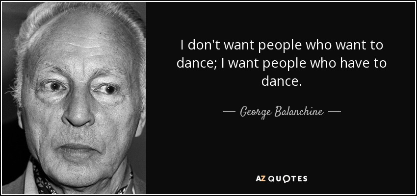 I don't want people who want to dance; I want people who have to dance. - George Balanchine