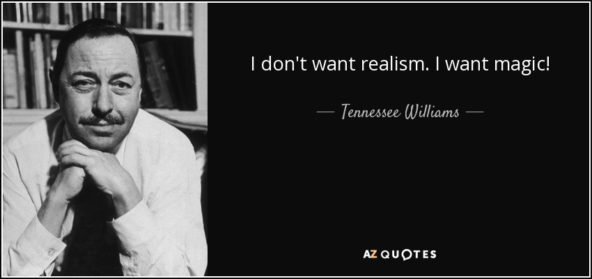 I don't want realism. I want magic! - Tennessee Williams