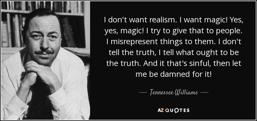 I don't want realism. I want magic! Yes, yes, magic! I try to give that to people. I misrepresent things to them. I don't tell the truth, I tell what ought to be the truth. And it that's sinful, then let me be damned for it! - Tennessee Williams
