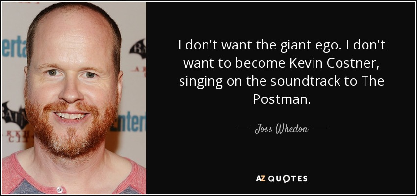 I don't want the giant ego. I don't want to become Kevin Costner, singing on the soundtrack to The Postman. - Joss Whedon