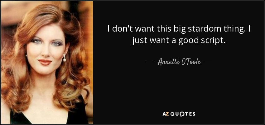I don't want this big stardom thing. I just want a good script. - Annette O'Toole