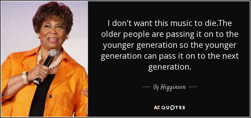 I don't want this music to die.The older people are passing it on to the younger generation so the younger generation can pass it on to the next generation. - Vy Higginsen
