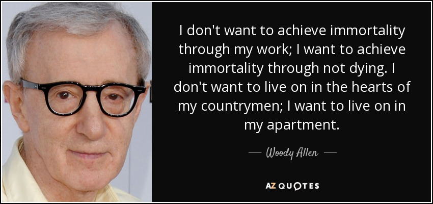 I don't want to achieve immortality through my work; I want to achieve immortality through not dying. I don't want to live on in the hearts of my countrymen; I want to live on in my apartment. - Woody Allen