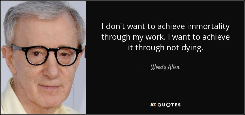 I don't want to achieve immortality through my work. I want to achieve it through not dying. - Woody Allen