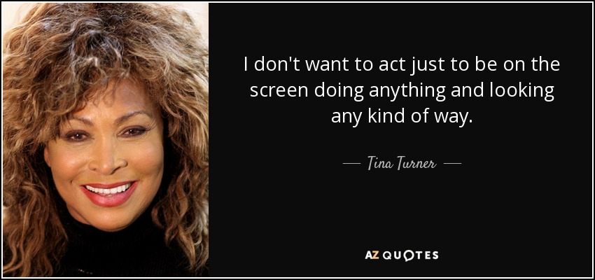 I don't want to act just to be on the screen doing anything and looking any kind of way. - Tina Turner