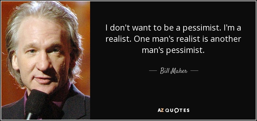I don't want to be a pessimist. I'm a realist. One man's realist is another man's pessimist. - Bill Maher