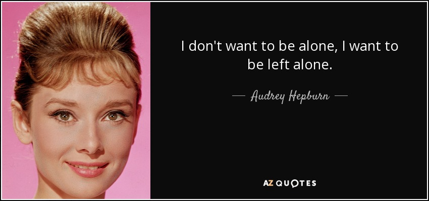I don't want to be alone, I want to be left alone. - Audrey Hepburn