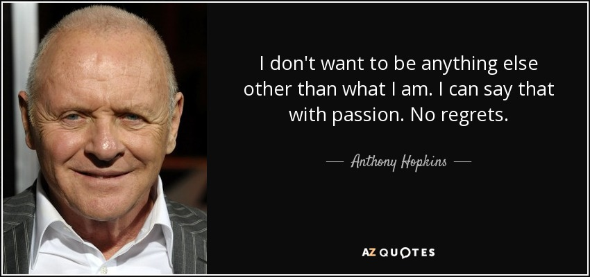 I don't want to be anything else other than what I am. I can say that with passion. No regrets. - Anthony Hopkins