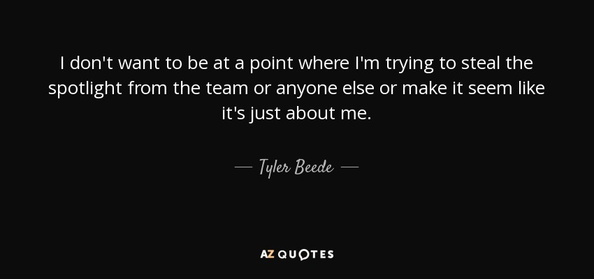 I don't want to be at a point where I'm trying to steal the spotlight from the team or anyone else or make it seem like it's just about me. - Tyler Beede