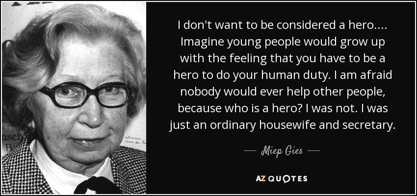 I don't want to be considered a hero.... Imagine young people would grow up with the feeling that you have to be a hero to do your human duty. I am afraid nobody would ever help other people, because who is a hero? I was not. I was just an ordinary housewife and secretary. - Miep Gies