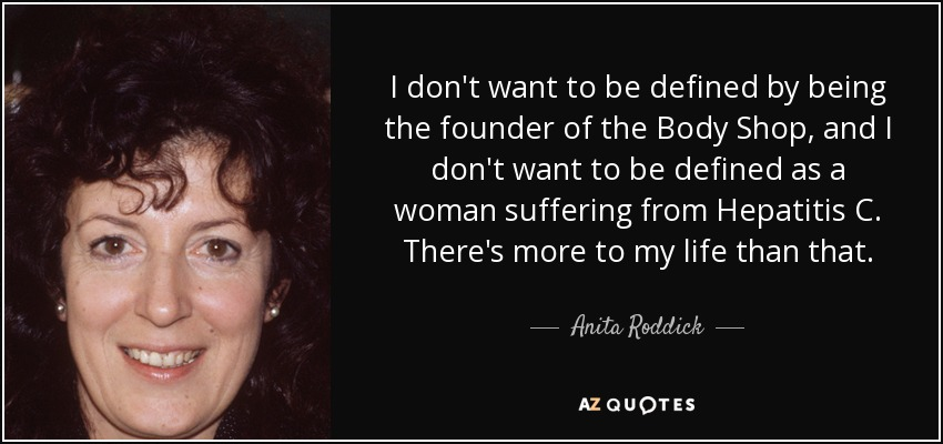 I don't want to be defined by being the founder of the Body Shop, and I don't want to be defined as a woman suffering from Hepatitis C. There's more to my life than that. - Anita Roddick