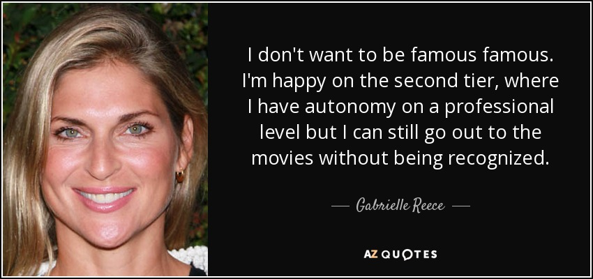 I don't want to be famous famous. I'm happy on the second tier, where I have autonomy on a professional level but I can still go out to the movies without being recognized. - Gabrielle Reece