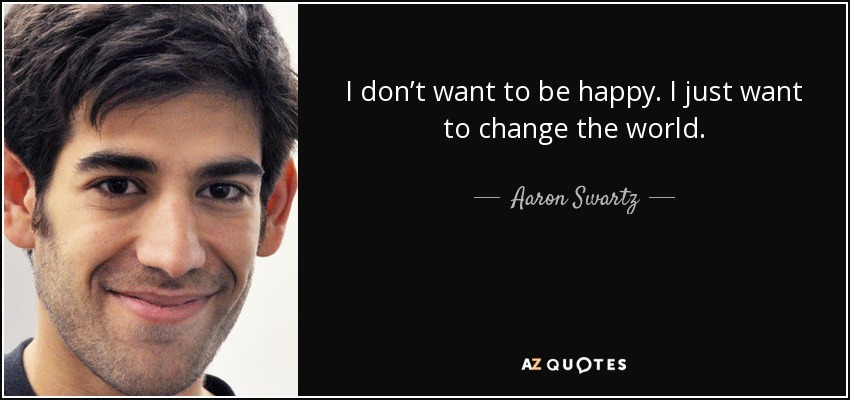 I don't want to be happy. I just want to change the world. - Aaron Swartz