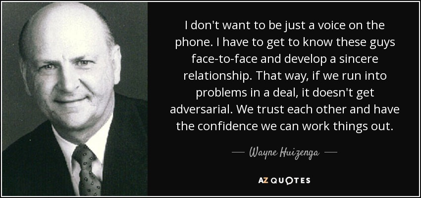 I don't want to be just a voice on the phone. I have to get to know these guys face-to-face and develop a sincere relationship. That way, if we run into problems in a deal, it doesn't get adversarial. We trust each other and have the confidence we can work things out. - Wayne Huizenga