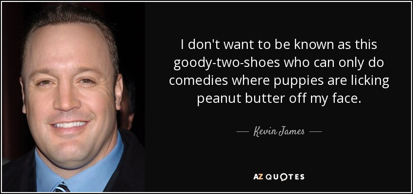 I don't want to be known as this goody-two-shoes who can only do comedies where puppies are licking peanut butter off my face. - Kevin James