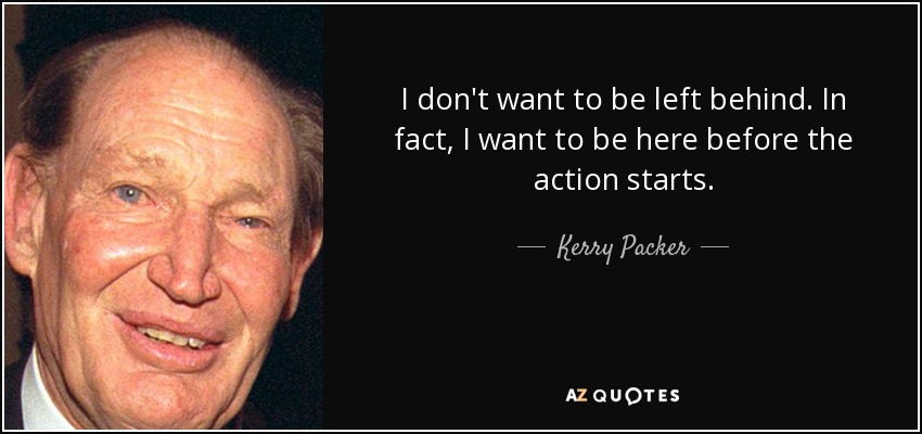 I don't want to be left behind. In fact, I want to be here before the action starts. - Kerry Packer