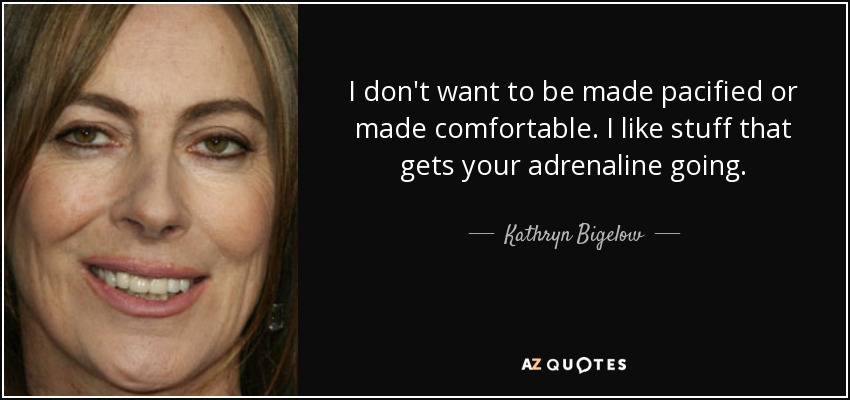 I don't want to be made pacified or made comfortable. I like stuff that gets your adrenaline going. - Kathryn Bigelow