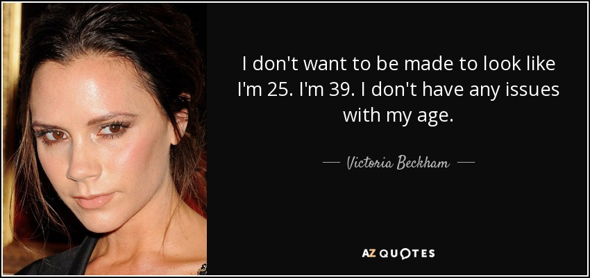 I don't want to be made to look like I'm 25. I'm 39. I don't have any issues with my age. - Victoria Beckham
