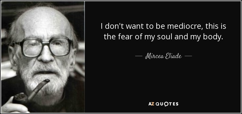 I don't want to be mediocre, this is the fear of my soul and my body. - Mircea Eliade