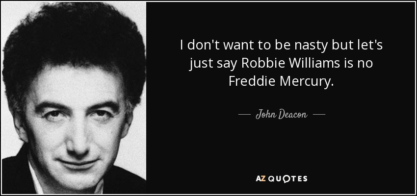 I don't want to be nasty but let's just say Robbie Williams is no Freddie Mercury. - John Deacon