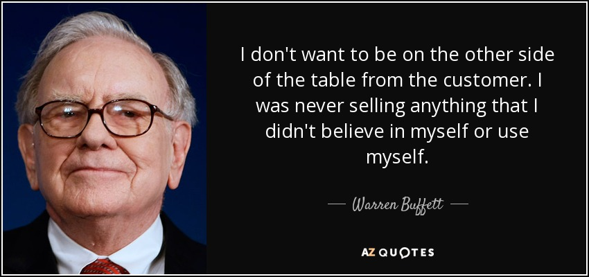 I don't want to be on the other side of the table from the customer. I was never selling anything that I didn't believe in myself or use myself. - Warren Buffett