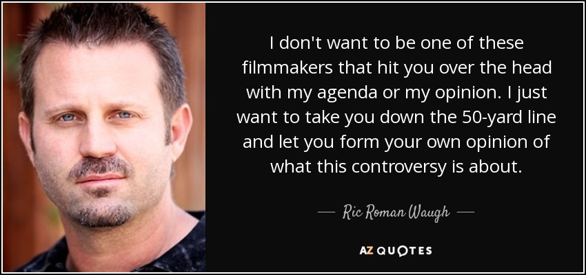 I don't want to be one of these filmmakers that hit you over the head with my agenda or my opinion. I just want to take you down the 50-yard line and let you form your own opinion of what this controversy is about. - Ric Roman Waugh