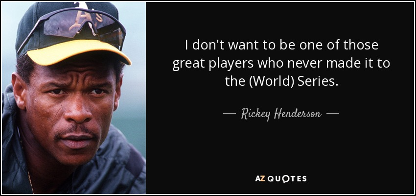 I don't want to be one of those great players who never made it to the (World) Series. - Rickey Henderson