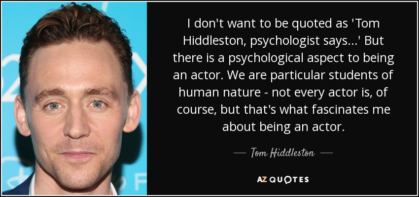 I don't want to be quoted as 'Tom Hiddleston, psychologist says...' But there is a psychological aspect to being an actor. We are particular students of human nature - not every actor is, of course, but that's what fascinates me about being an actor. - Tom Hiddleston